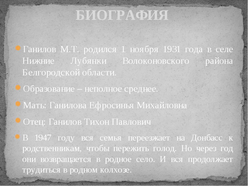 Ганилов М.Т. родился 1 ноября 1931 года в селе Нижние Лубянки Волоконовского...