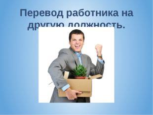 Перевод работника на другую должность.