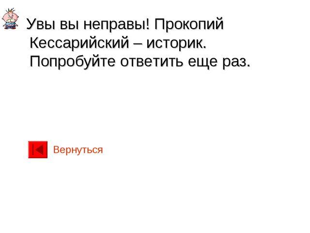 Увы вы неправы! Прокопий Кессарийский – историк. Попробуйте ответить еще раз...