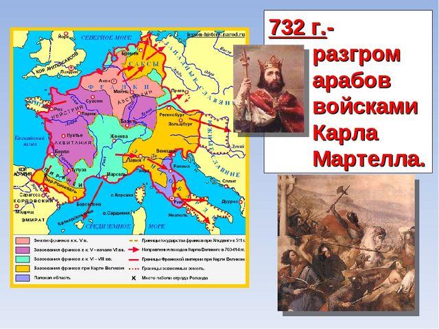 732 г.- разгром арабов войсками Карла Мартелла.