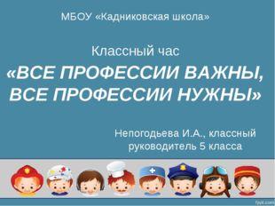 «ВСЕ ПРОФЕССИИ ВАЖНЫ, ВСЕ ПРОФЕССИИ НУЖНЫ» Классный час МБОУ «Кадниковская шк