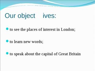 Our object	ives: to see the places of interest in London; to learn new words;