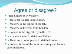 Agree or disagree? - Red Square is in Moscow. - Trafalgar Square is in London