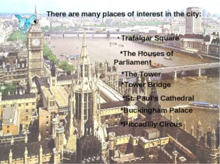 There are many places of interest in the city: * Trafalgar Square *The Houses