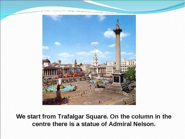 We start from Trafalgar Square. On the column in the centre there is a statue...