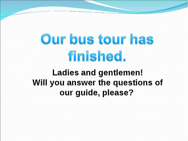 Ladies and gentlemen! Will you answer the questions of our guide, please?
