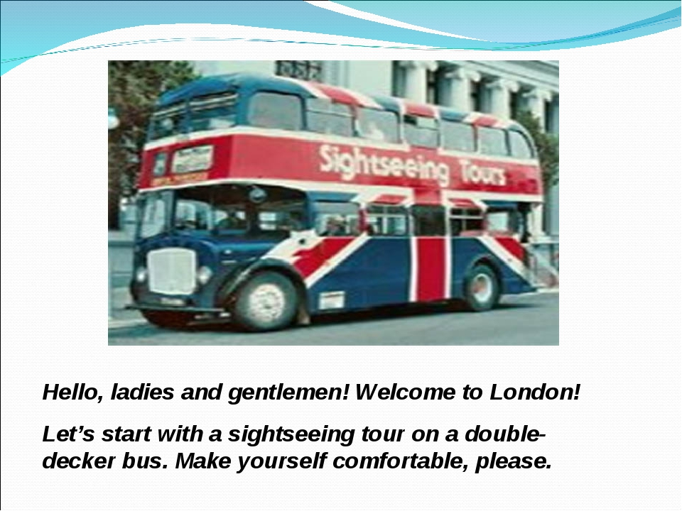 Hello, ladies and gentlemen! Welcome to London! Let's start with a sightseein...