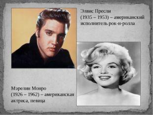 Элвис Пресли (1935 – 1953) – американский исполнитель рок-н-ролла Мэрелин Мон