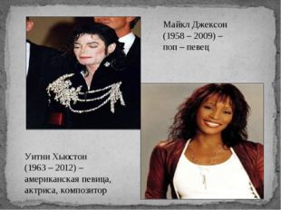 Майкл Джексон (1958 – 2009) – поп – певец Уитни Хьюстон (1963 – 2012) – амери