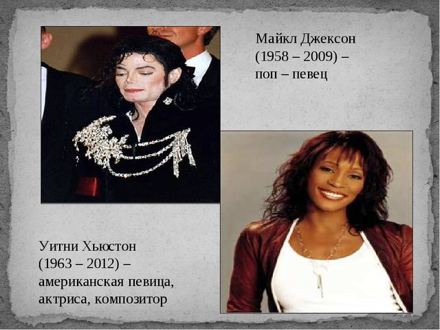 Майкл Джексон (1958 – 2009) – поп – певец Уитни Хьюстон (1963 – 2012) – амери...