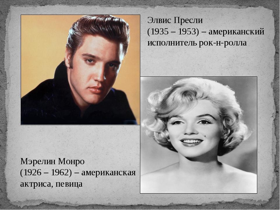 Элвис Пресли (1935 – 1953) – американский исполнитель рок-н-ролла Мэрелин Мон...