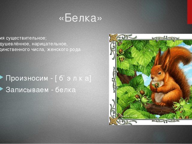 «Белка» Произносим - [ б' э л к а] Записываем - белка Имя существительное; Од...