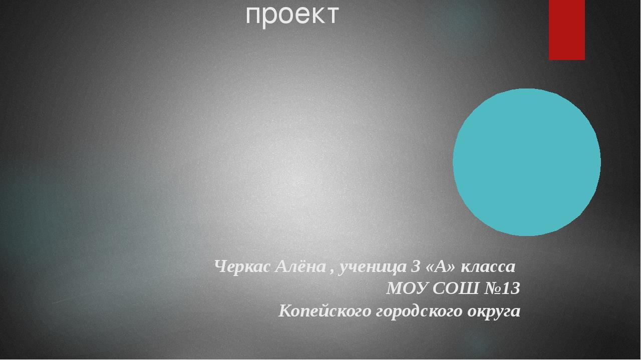Рассказ о слове проект Черкас Алёна , ученица 3 «А» класса МОУ СОШ №13 Копейс...