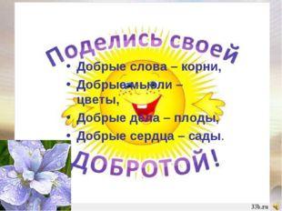 Добрые слова – корни, Добрые мысли – цветы, Добрые дела – плоды, Добрые сердц