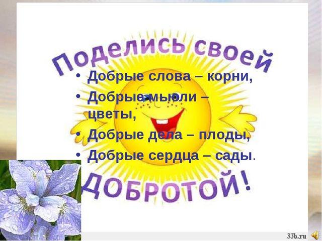 Добрые слова – корни, Добрые мысли – цветы, Добрые дела – плоды, Добрые сердц...