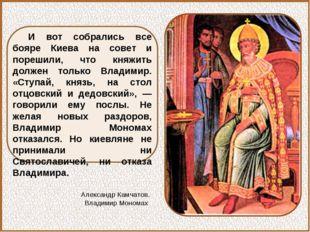И вот собрались все бояре Киева на совет и порешили, что княжить должен тольк