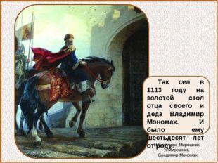 Так сел в 1113 году на золотой стол отца своего и деда Владимир Мономах. И бы