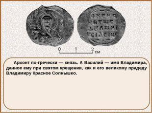 Архонт по-гречески — князь. А Василий — имя Владимира, данное ему при святом