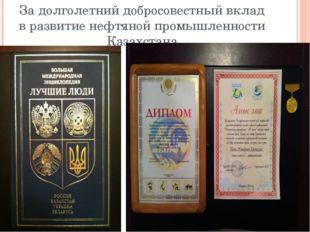 За долголетний добросовестный вклад в развитие нефтяной промышленности Казахс