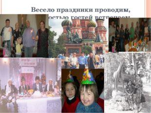 Весело праздники проводим, с радостью гостей встречаем интересно отдыхаем!