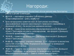 Нагороди: подяка від Всеукраїнської Екологічної ліги за наполегливу багаторіч