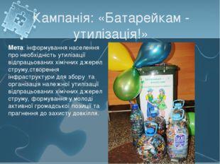 Кампанія: «Батарейкам - утилізація!» Мета: інформування населення про необхід