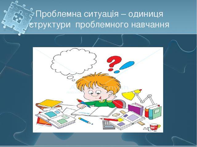 Проблемна ситуація – одиниця структури проблемного навчання