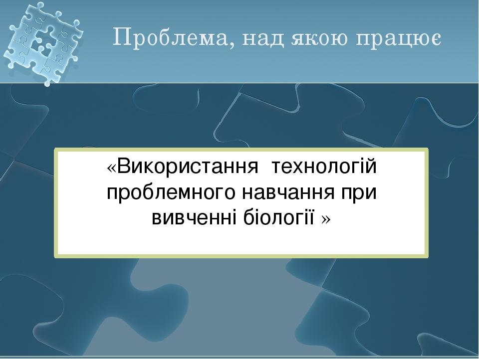 Проблема, над якою працює «Використання технологій проблемного навчання при в...