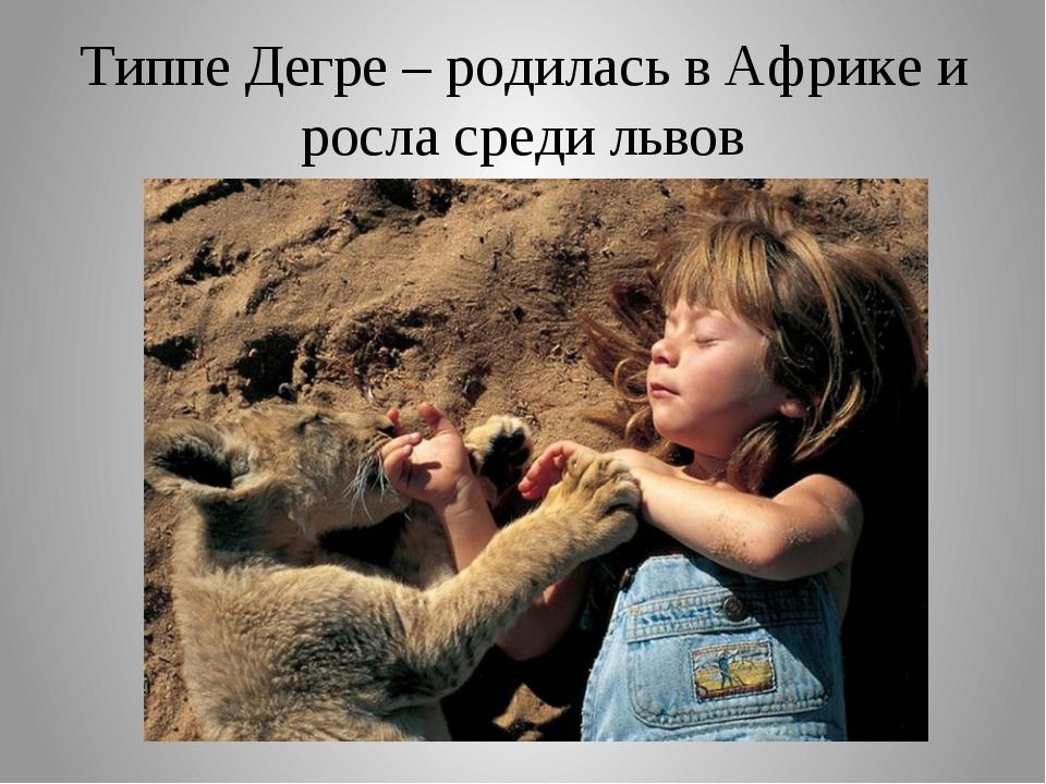 Типпе Дегре – родилась в Африке и росла среди львов