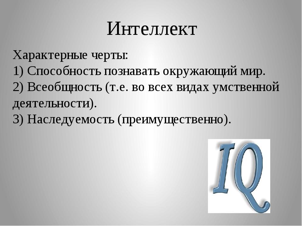 Интеллект Характерные черты: 1) Способность познавать окружающий мир. 2) Всео...