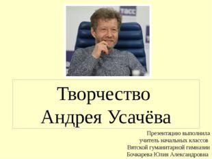 Творчество Андрея Усачёва Презентацию выполнила учитель начальных классов Вят