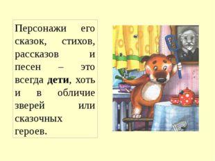 Персонажи его сказок, стихов, рассказов и песен – это всегда дети, хоть и в о