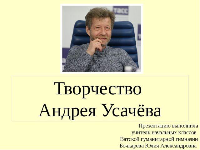 Творчество Андрея Усачёва Презентацию выполнила учитель начальных классов Вят...