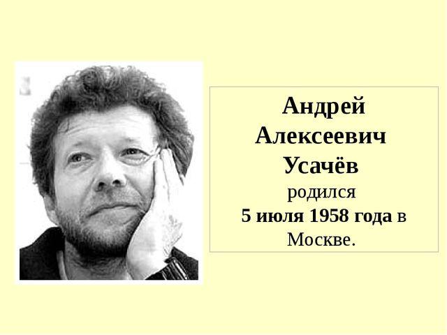 Андрей Алексеевич Усачёв родился 5 июля 1958 года в Москве.