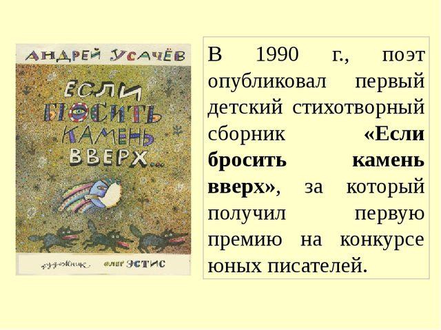 В 1990 г., поэт опубликовал первый детский стихотворный сборник «Если бросить...