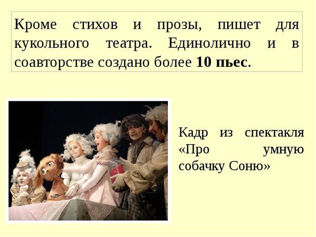 Кроме стихов и прозы, пишет для кукольного театра. Единолично и в соавторстве...