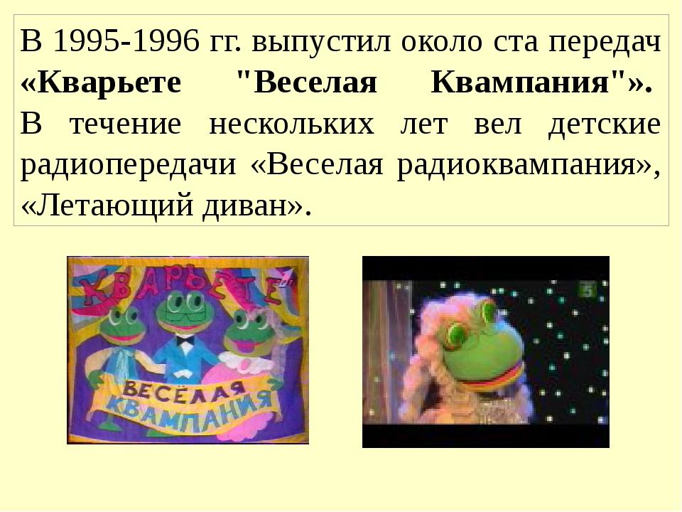 """В 1995-1996 гг. выпустил около ста передач «Кварьете """"Веселая Квампания""""». В..."""