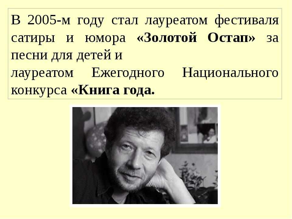 В 2005-м году стал лауреатом фестиваля сатиры и юмора «Золотой Остап» за песн...