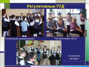 Регулятивные УУД Сочинение мелодии Театрализация песни Ритмический аккомпанем