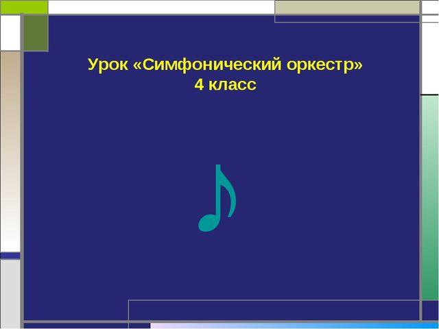 Урок «Симфонический оркестр» 4 класс ♪