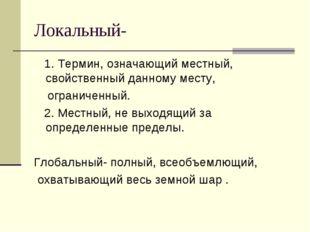 Локальный- 1. Термин, означающий местный, свойственный данному месту, огранич