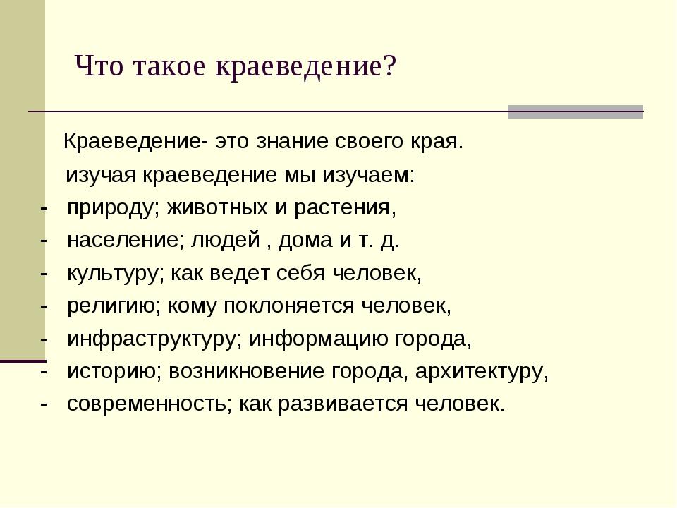 Что такое краеведение? Краеведение- это знание своего края. изучая краеведени...
