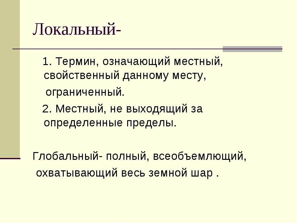 Локальный- 1. Термин, означающий местный, свойственный данному месту, огранич...
