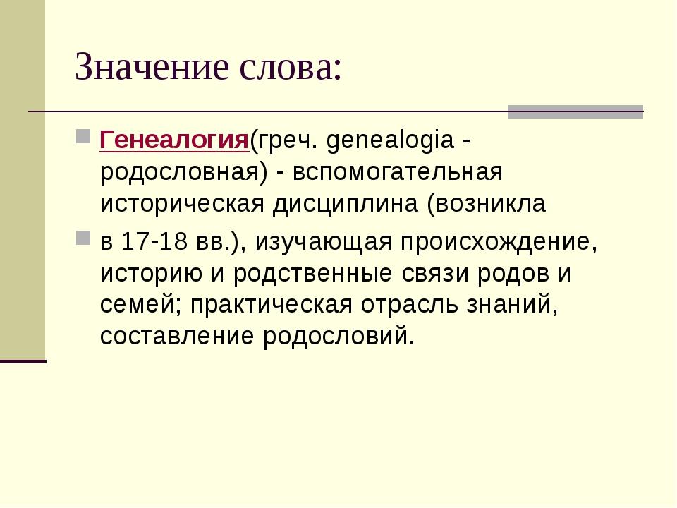 Значение слова: Генеалогия(греч. genealogia - родословная) - вспомогательная...