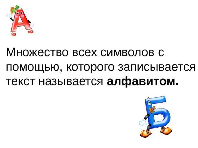 Множество всех символов с помощью, которого записывается текст называется алф...