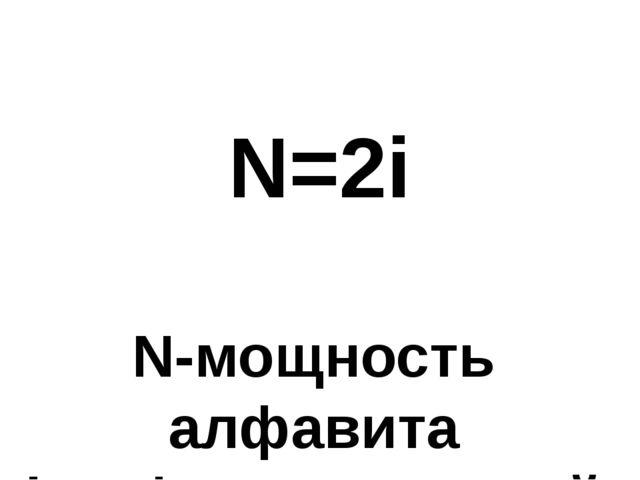 N=2i N-мощность алфавита i-информационный вес 1 символа