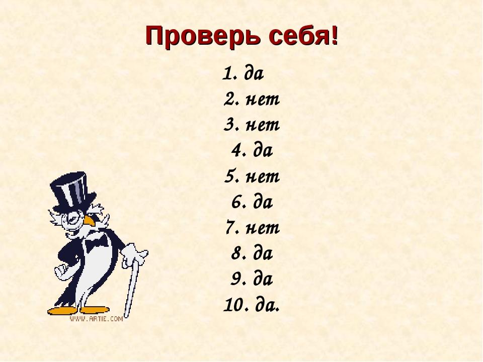 Проверь себя! 1. да 2. нет 3. нет 4. да 5. нет 6. да 7. нет 8. да 9. да 10. да.