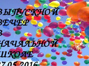 ВЫПУСКНОЙ ВЕЧЕР В НАЧАЛЬНОЙ ШКОЛЕ 27.05.2016