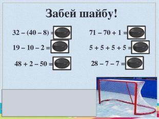 Забей шайбу! 32 – (40 – 8) = 0 19 – 10 – 2 = 7 48 + 2 – 50 = 0 71 – 70 + 1 =
