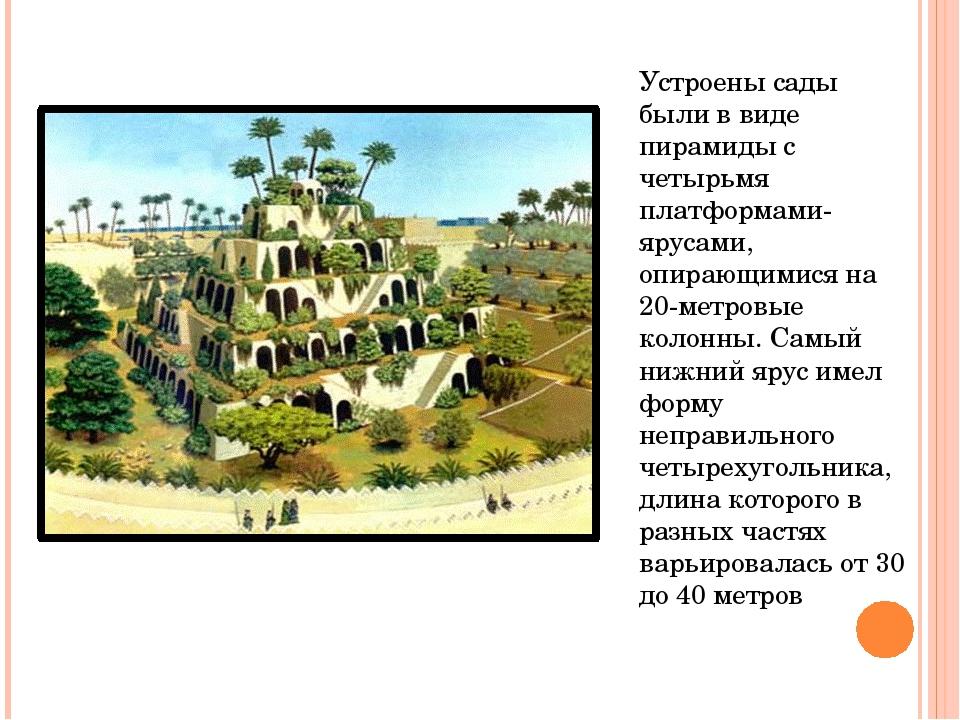 Устроены сады были в виде пирамиды с четырьмя платформами-ярусами, опирающими...